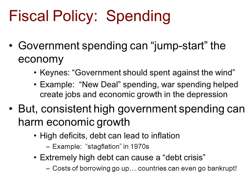 Fiscal Policy: Spending Government spending can jump-start the economy Keynes: Government should spent against the wind Example: New Deal spending, war spending helped create jobs and economic growth in the depression But, consistent high government spending can harm economic growth High deficits, debt can lead to inflation –Example: stagflation in 1970s Extremely high debt can cause a debt crisis –Costs of borrowing go up… countries can even go bankrupt!