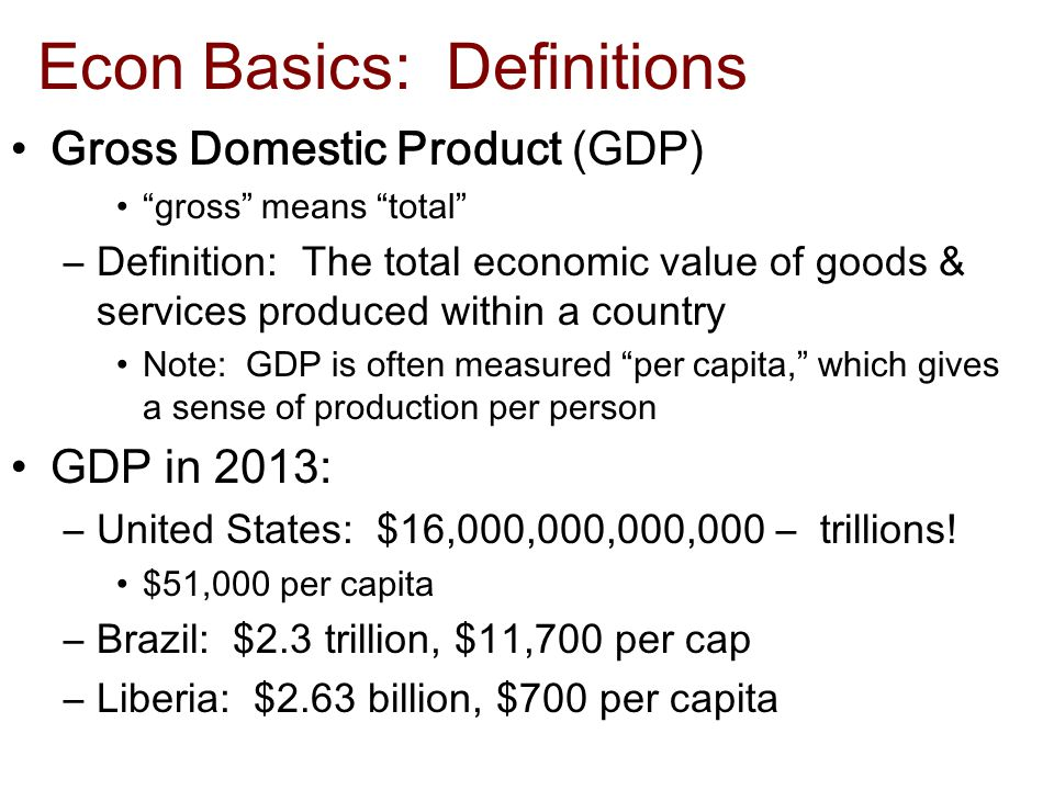Econ Basics: Definitions Gross Domestic Product (GDP) gross means total –Definition: The total economic value of goods & services produced within a country Note: GDP is often measured per capita, which gives a sense of production per person GDP in 2013: –United States: $16,000,000,000,000 – trillions.