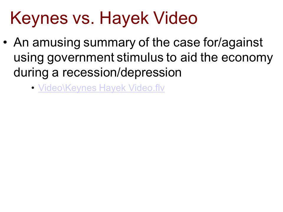 Keynes vs. Hayek Video An amusing summary of the case for/against using government stimulus to aid the economy during a recession/depression Video\Key