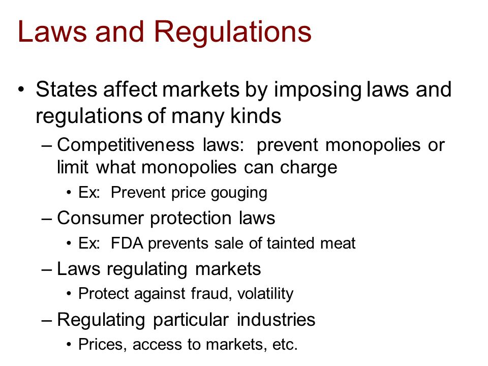 Laws and Regulations States affect markets by imposing laws and regulations of many kinds –Competitiveness laws: prevent monopolies or limit what monopolies can charge Ex: Prevent price gouging –Consumer protection laws Ex: FDA prevents sale of tainted meat –Laws regulating markets Protect against fraud, volatility –Regulating particular industries Prices, access to markets, etc.