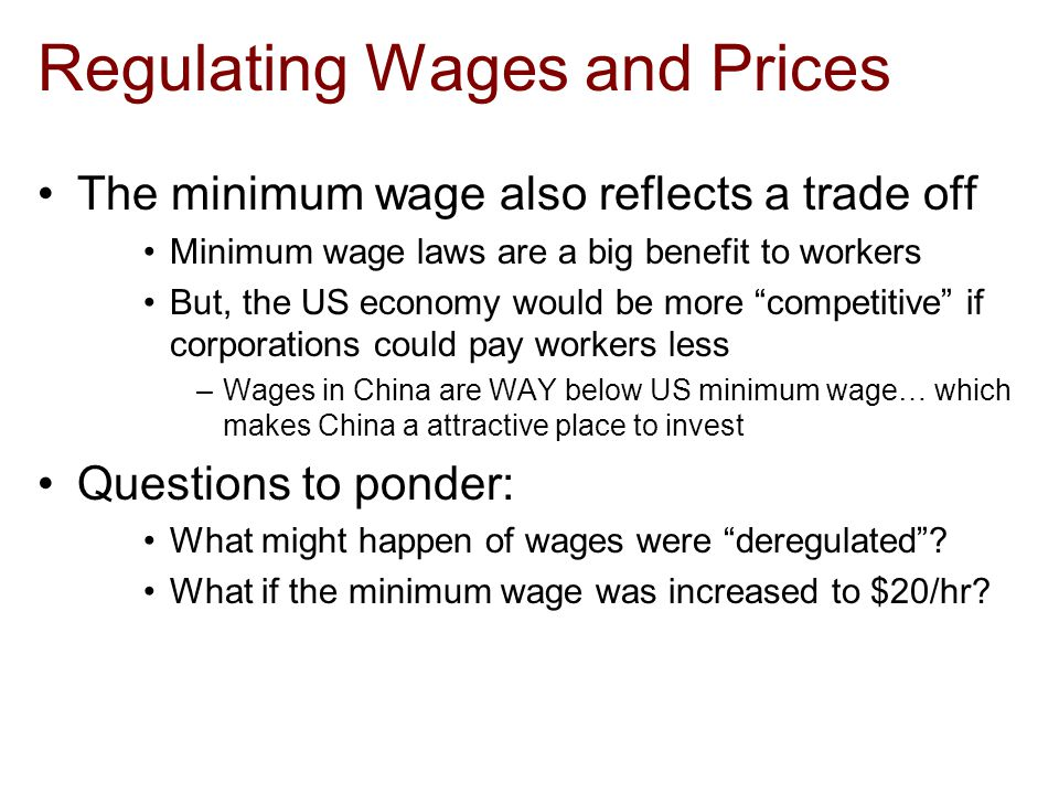 Regulating Wages and Prices The minimum wage also reflects a trade off Minimum wage laws are a big benefit to workers But, the US economy would be more competitive if corporations could pay workers less –Wages in China are WAY below US minimum wage… which makes China a attractive place to invest Questions to ponder: What might happen of wages were deregulated .