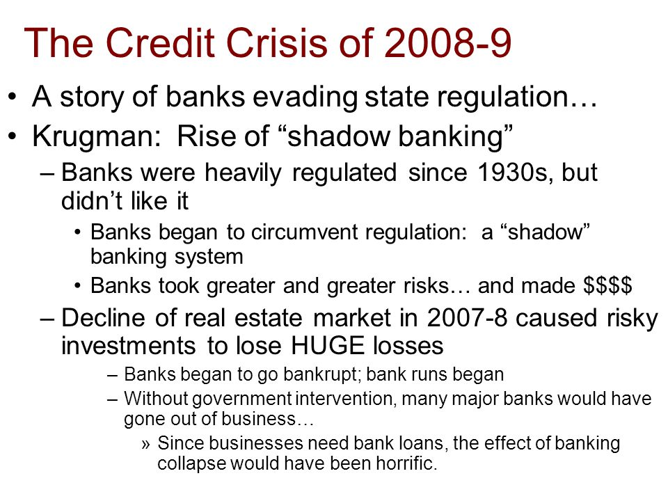 The Credit Crisis of 2008-9 A story of banks evading state regulation… Krugman: Rise of shadow banking –Banks were heavily regulated since 1930s, but didn't like it Banks began to circumvent regulation: a shadow banking system Banks took greater and greater risks… and made $$$$ –Decline of real estate market in 2007-8 caused risky investments to lose HUGE losses –Banks began to go bankrupt; bank runs began –Without government intervention, many major banks would have gone out of business… »Since businesses need bank loans, the effect of banking collapse would have been horrific.