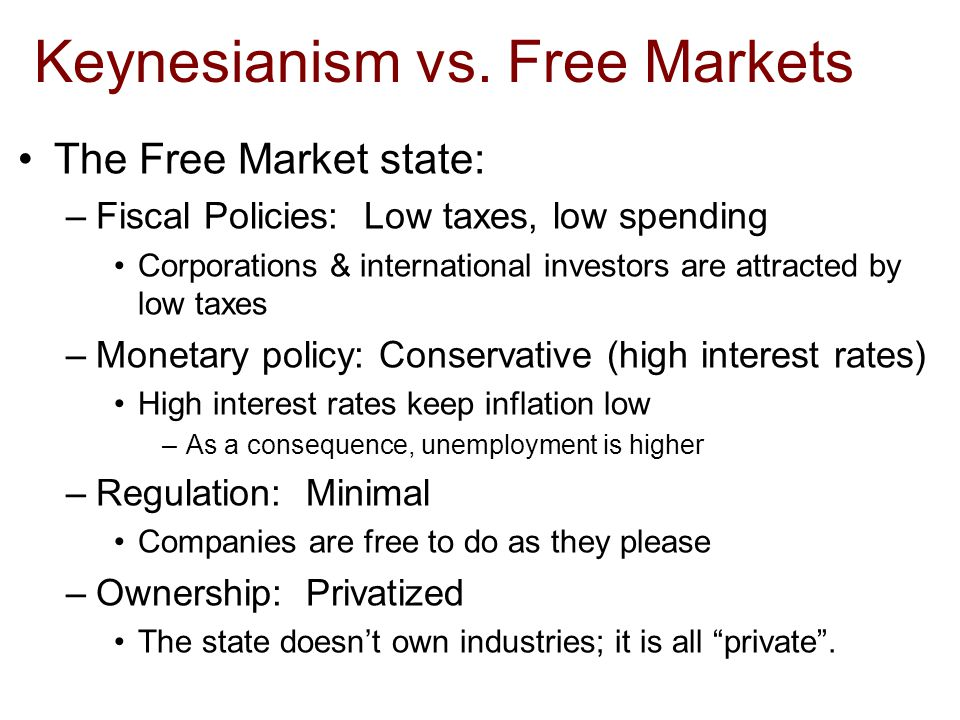 Keynesianism vs. Free Markets The Free Market state: –Fiscal Policies: Low taxes, low spending Corporations & international investors are attracted by