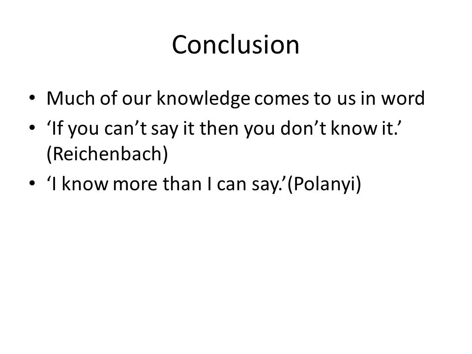 Conclusion Much of our knowledge comes to us in word 'If you can't say it then you don't know it.' (Reichenbach) 'I know more than I can say.'(Polanyi)