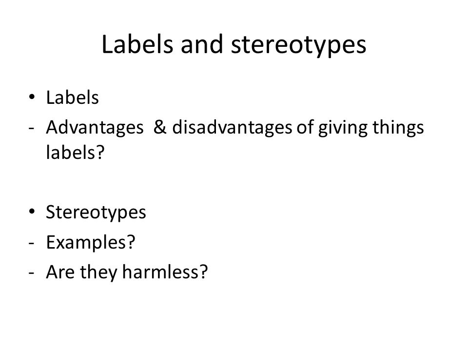 Labels and stereotypes Labels -Advantages & disadvantages of giving things labels.