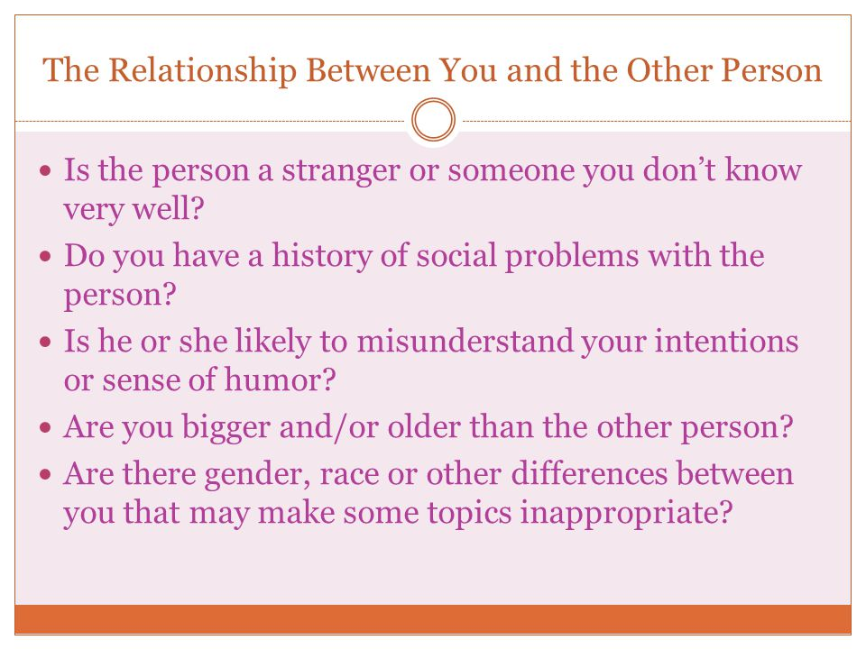 The Relationship Between You and the Other Person Is the person a stranger or someone you don't know very well? Do you have a history of social proble