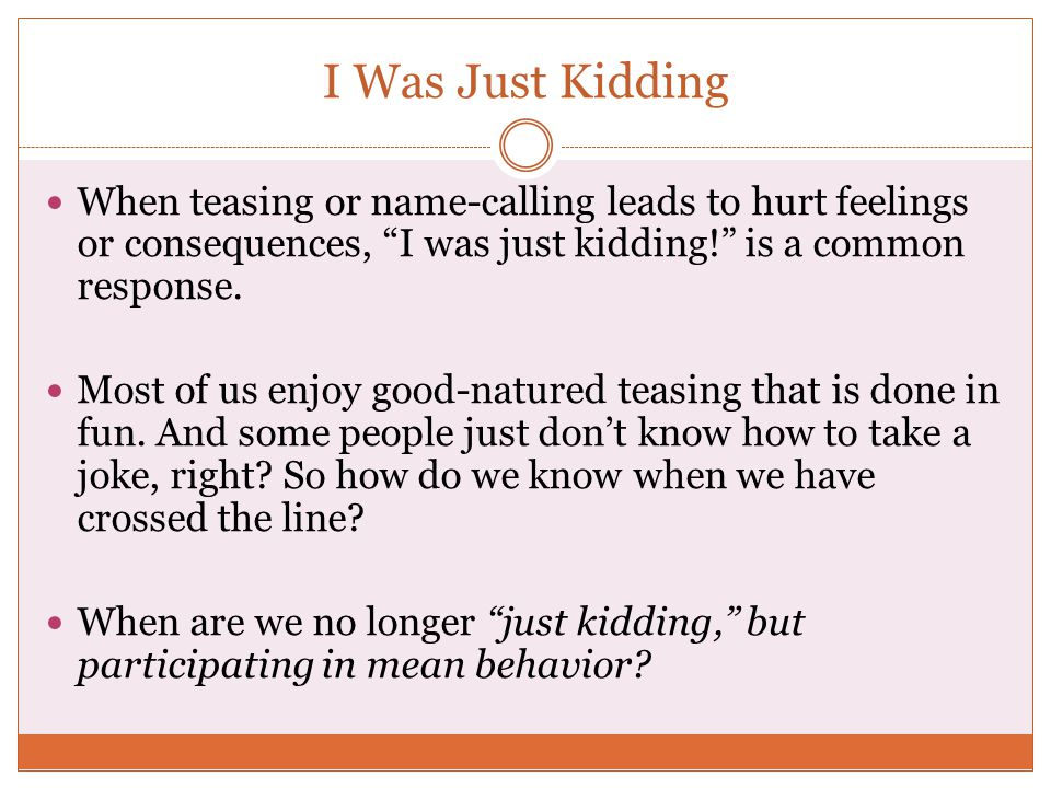 """I Was Just Kidding When teasing or name-calling leads to hurt feelings or consequences, """"I was just kidding!"""" is a common response. Most of us enjoy g"""