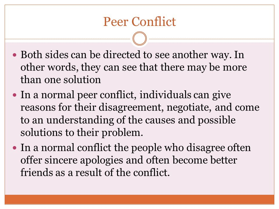 Peer Conflict Both sides can be directed to see another way. In other words, they can see that there may be more than one solution In a normal peer co