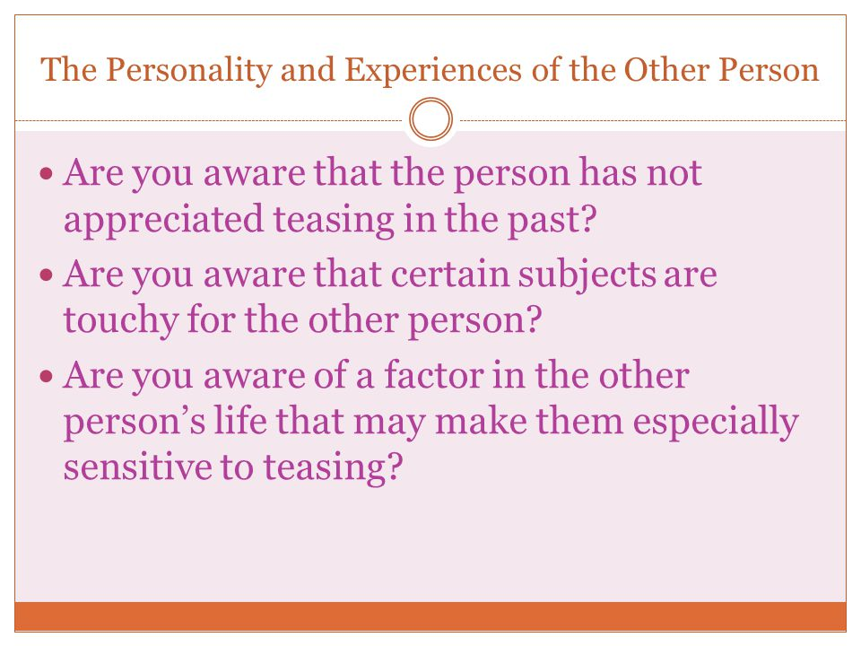 The Personality and Experiences of the Other Person Are you aware that the person has not appreciated teasing in the past? Are you aware that certain