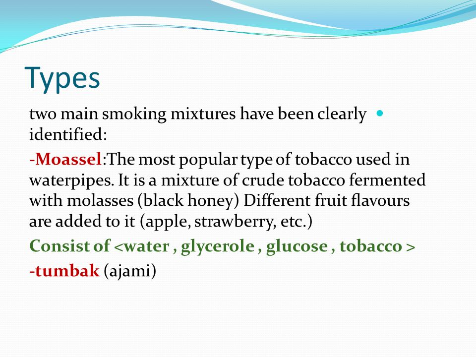 Types two main smoking mixtures have been clearly identified: -Moassel:The most popular type of tobacco used in waterpipes. It is a mixture of crude t