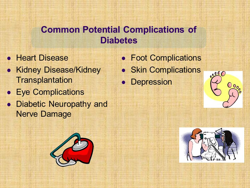 Heart Disease Kidney Disease/Kidney Transplantation Eye Complications Diabetic Neuropathy and Nerve Damage Foot Complications Skin Complications Depression Common Potential Complications of Diabetes