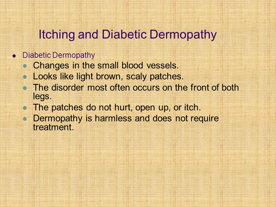 Itching and Diabetic Dermopathy Diabetic Dermopathy Changes in the small blood vessels. Looks like light brown, scaly patches. The disorder most often