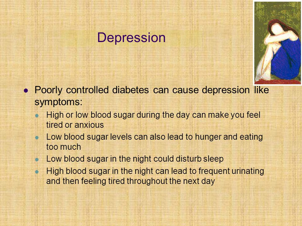 Depression Poorly controlled diabetes can cause depression like symptoms: High or low blood sugar during the day can make you feel tired or anxious Lo