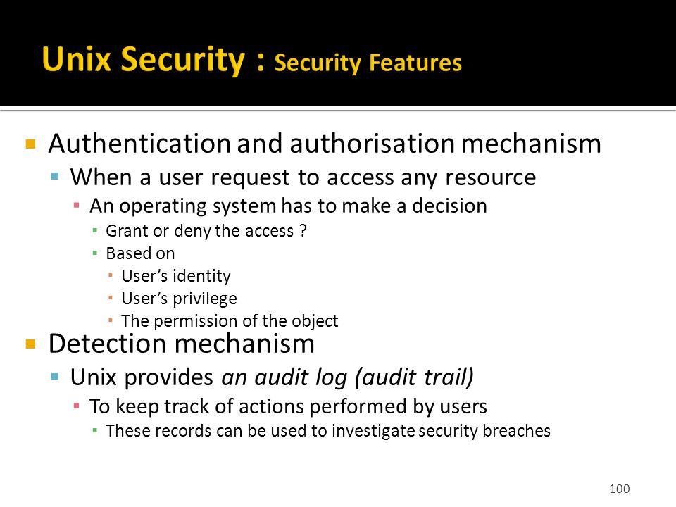100  Authentication and authorisation mechanism  When a user request to access any resource ▪ An operating system has to make a decision ▪ Grant or deny the access .