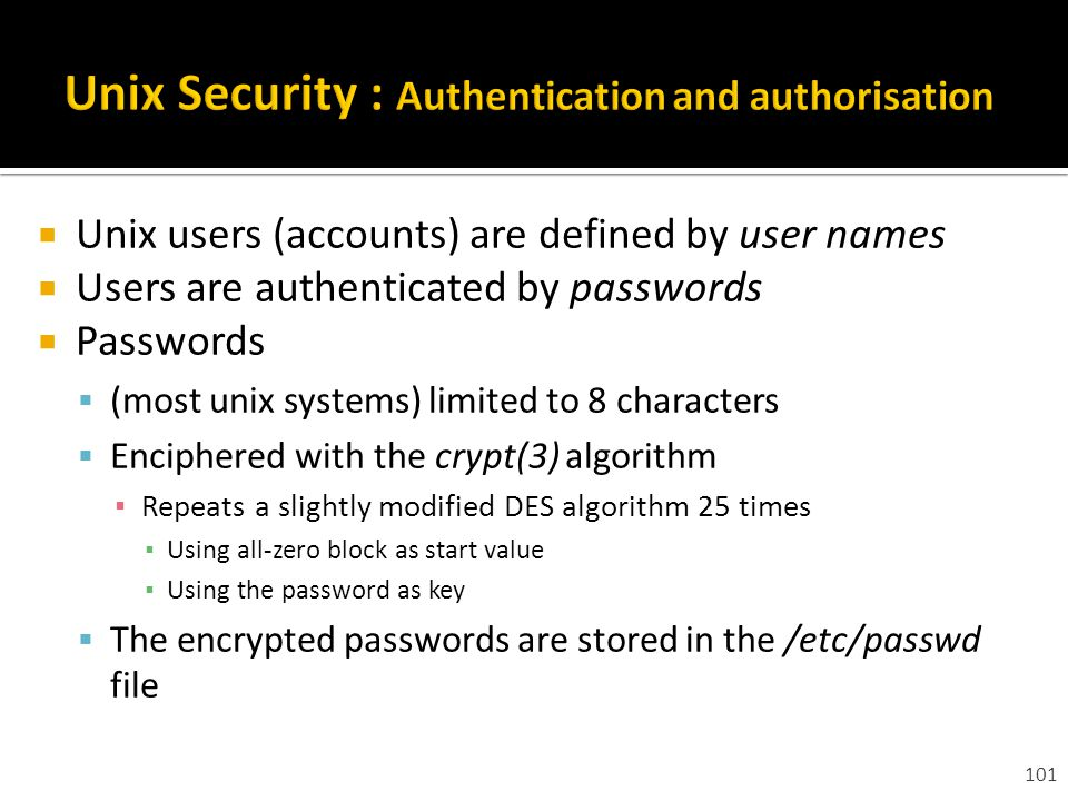 101  Unix users (accounts) are defined by user names  Users are authenticated by passwords  Passwords  (most unix systems) limited to 8 characters  Enciphered with the crypt(3) algorithm ▪ Repeats a slightly modified DES algorithm 25 times ▪ Using all-zero block as start value ▪ Using the password as key  The encrypted passwords are stored in the /etc/passwd file