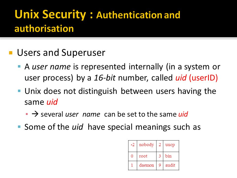  Users and Superuser  A user name is represented internally (in a system or user process) by a 16-bit number, called uid (userID)  Unix does not distinguish between users having the same uid ▪  several user name can be set to the same uid  Some of the uid have special meanings such as -2nobody2uucp 0root3bin 1daemon9audit