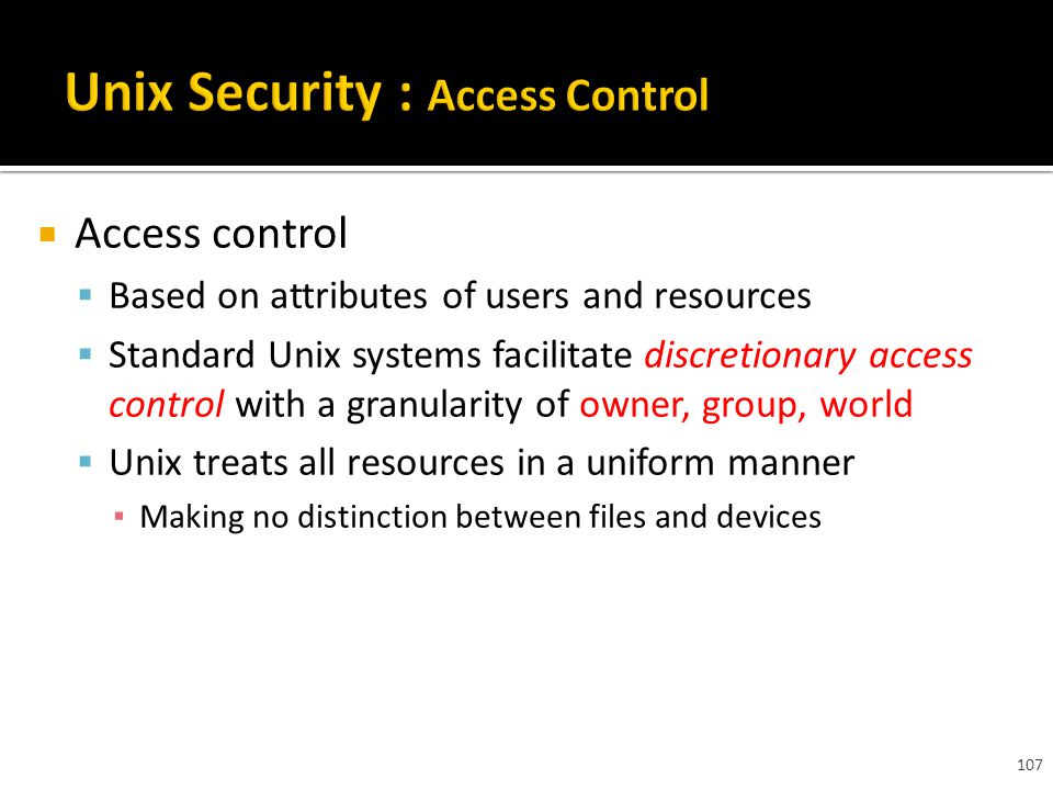 107  Access control  Based on attributes of users and resources  Standard Unix systems facilitate discretionary access control with a granularity of owner, group, world  Unix treats all resources in a uniform manner ▪ Making no distinction between files and devices