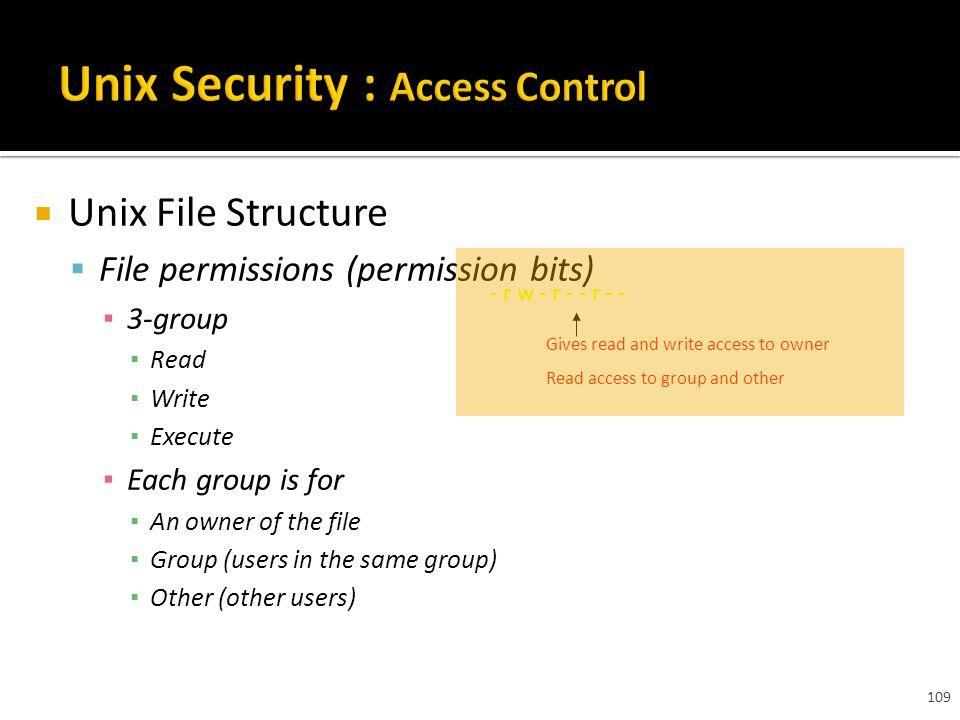 109  Unix File Structure  File permissions (permission bits) ▪ 3-group ▪ Read ▪ Write ▪ Execute ▪ Each group is for ▪ An owner of the file ▪ Group (users in the same group) ▪ Other (other users) - r w - r - - r - - Gives read and write access to owner Read access to group and other