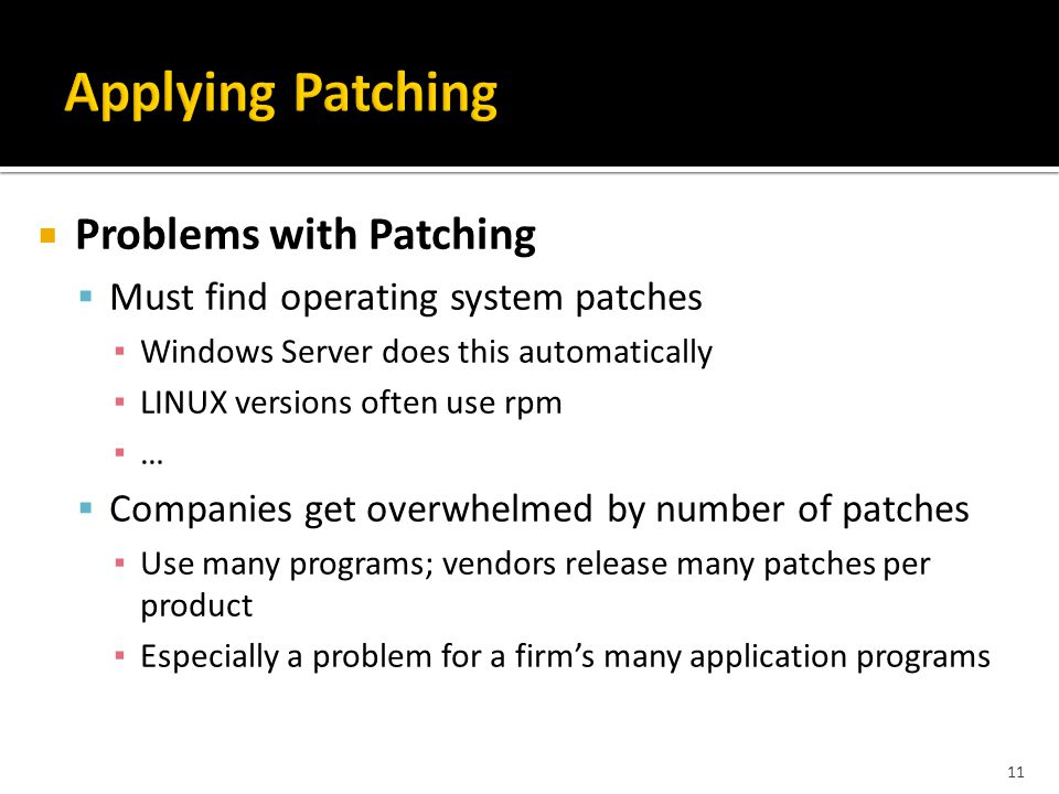 11  Problems with Patching  Must find operating system patches ▪ Windows Server does this automatically ▪ LINUX versions often use rpm ▪ …  Companies get overwhelmed by number of patches ▪ Use many programs; vendors release many patches per product ▪ Especially a problem for a firm's many application programs