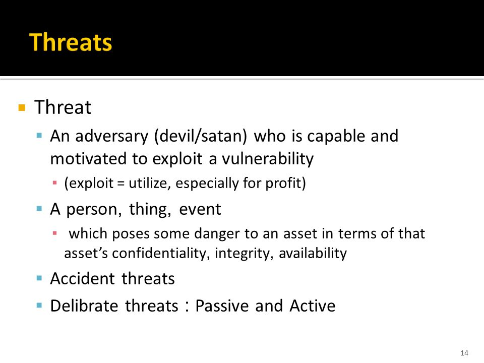  Threat  An adversary (devil/satan) who is capable and motivated to exploit a vulnerability ▪ (exploit = utilize, especially for profit)  A person, thing, event ▪ which poses some danger to an asset in terms of that asset's confidentiality, integrity, availability  Accident threats  Delibrate threats : Passive and Active 14