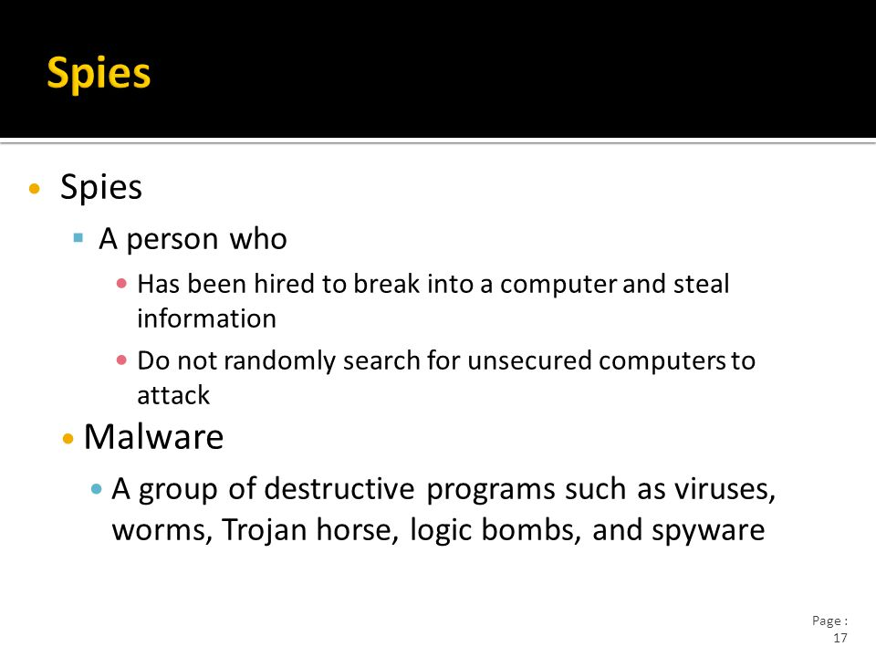 Page : 17 Spies  A person who Has been hired to break into a computer and steal information Do not randomly search for unsecured computers to attack Malware A group of destructive programs such as viruses, worms, Trojan horse, logic bombs, and spyware