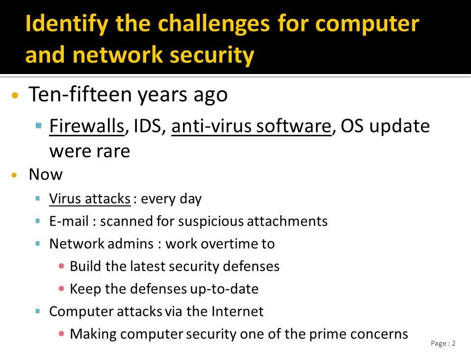 Page : 3 Why security is becoming increasingly difficult Why security is becoming increasingly difficult  Speed of attacks Speed of attacks Widely available of modern tools – Used to scan systems Used to scan systems » To find weaknesses To find weaknesses » Launch attacks Launch attacks Most tools are automated – Easy to attack target systems Easy to attack target systems
