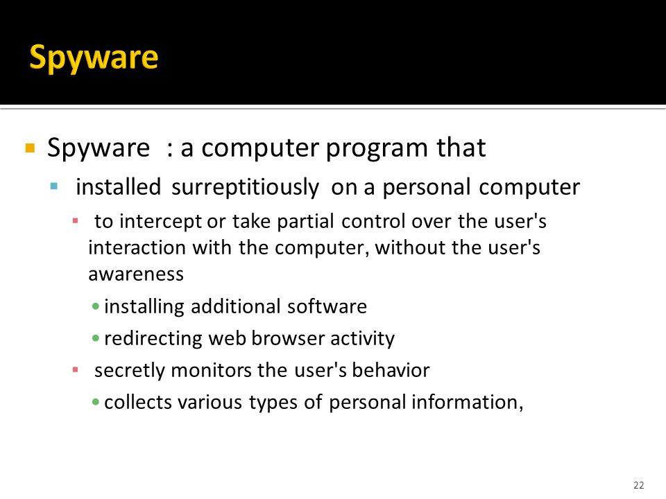 22  Spyware : a computer program that  installed surreptitiously on a personal computer ▪ to intercept or take partial control over the user s interaction with the computer, without the user s awareness installing additional software redirecting web browser activity ▪ secretly monitors the user s behavior collects various types of personal information,
