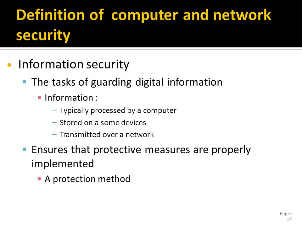 Page : 31 Information security  The tasks of guarding digital information Information : – Typically processed by a computer – Stored on a some devices – Transmitted over a network  Ensures that protective measures are properly implemented A protection method