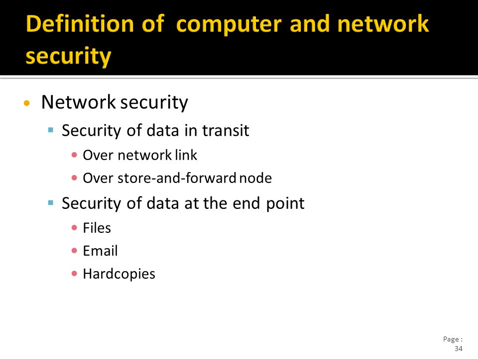 Page : 34 Network security  Security of data in transit Over network link Over store-and-forward node  Security of data at the end point Files Email Hardcopies