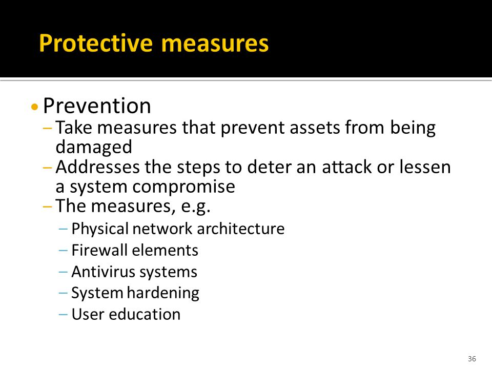 Prevention – Take measures that prevent assets from being damaged – Addresses the steps to deter an attack or lessen a system compromise – The measures, e.g.