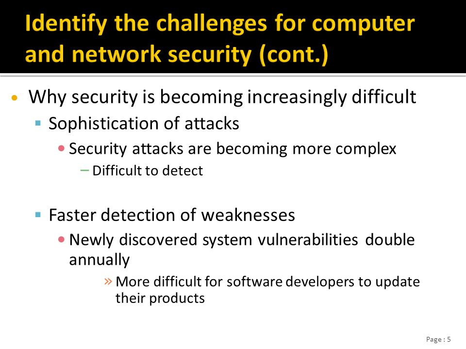 Page : 5 Why security is becoming increasingly difficult  Sophistication of attacks Security attacks are becoming more complex – Difficult to detect  Faster detection of weaknesses Newly discovered system vulnerabilities double annually » More difficult for software developers to update their products