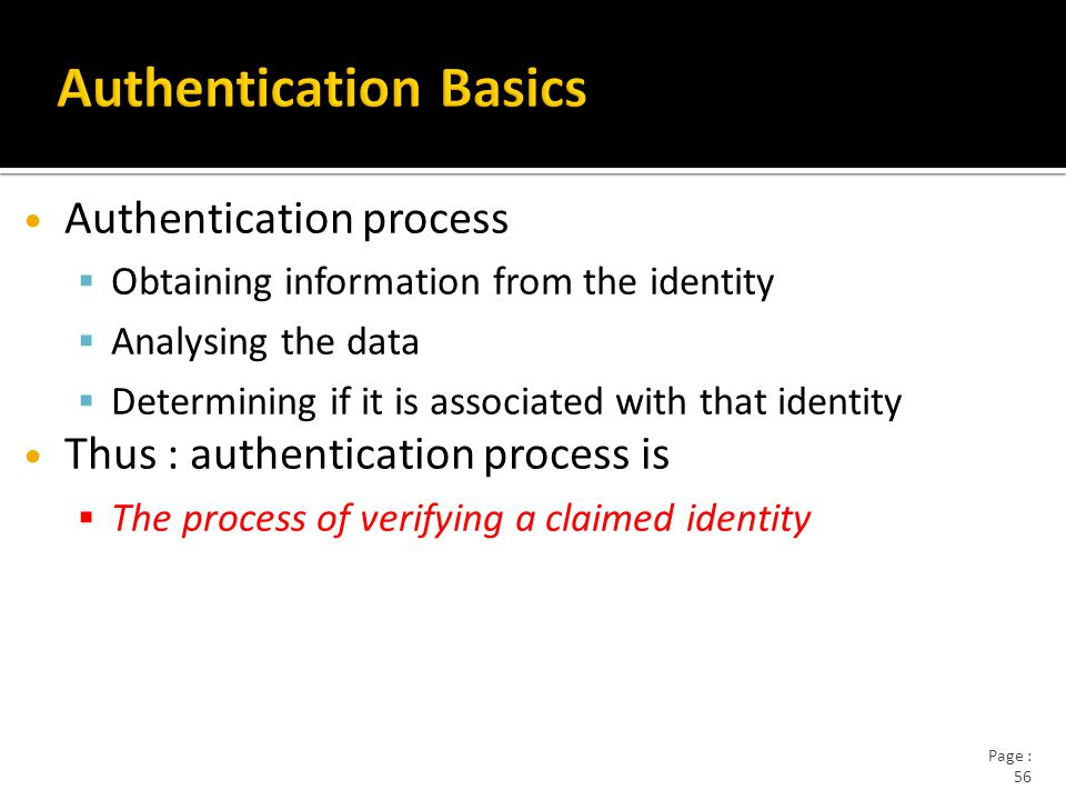 Page : 56 Authentication process  Obtaining information from the identity  Analysing the data  Determining if it is associated with that identity Thus : authentication process is  The process of verifying a claimed identity