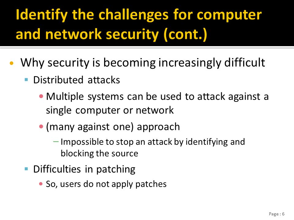Page : 7 Attack name Impact of attackDate patch first issued Date attack began Days between patch and attack BugbearInfected more than 2 million computers 16/5/200130/9/20025002 YahaUnleashed 7,000 attacks per day as an e-mail distributed distributed- denial-of-service worm 16/5/200122/6//2002402 BlasterInfected > 1.4 million computers 16/7/200311/8/200326