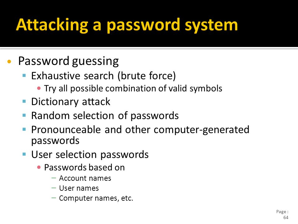 Page : 64 Password guessing  Exhaustive search (brute force) Try all possible combination of valid symbols  Dictionary attack  Random selection of passwords  Pronounceable and other computer-generated passwords  User selection passwords Passwords based on – Account names – User names – Computer names, etc.