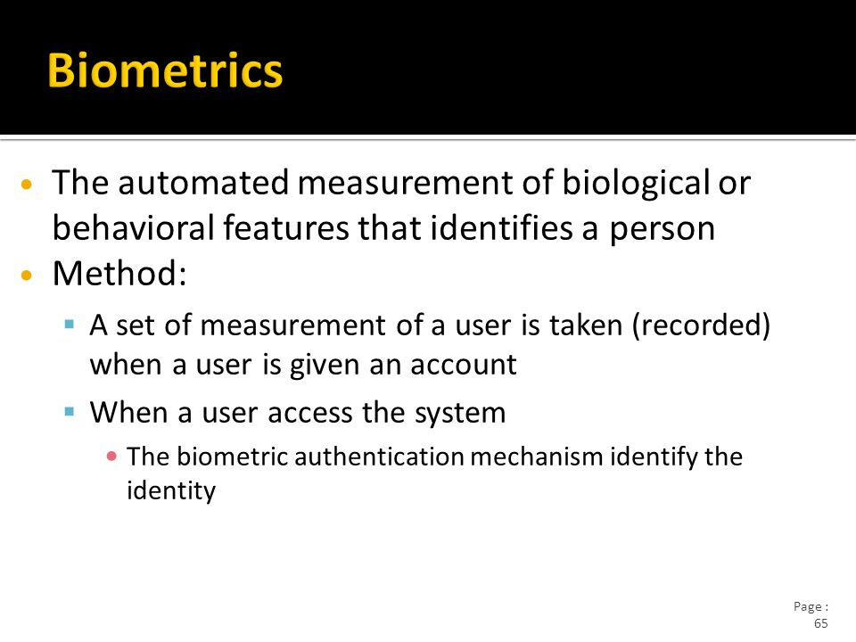 Page : 65 The automated measurement of biological or behavioral features that identifies a person Method:  A set of measurement of a user is taken (recorded) when a user is given an account  When a user access the system The biometric authentication mechanism identify the identity