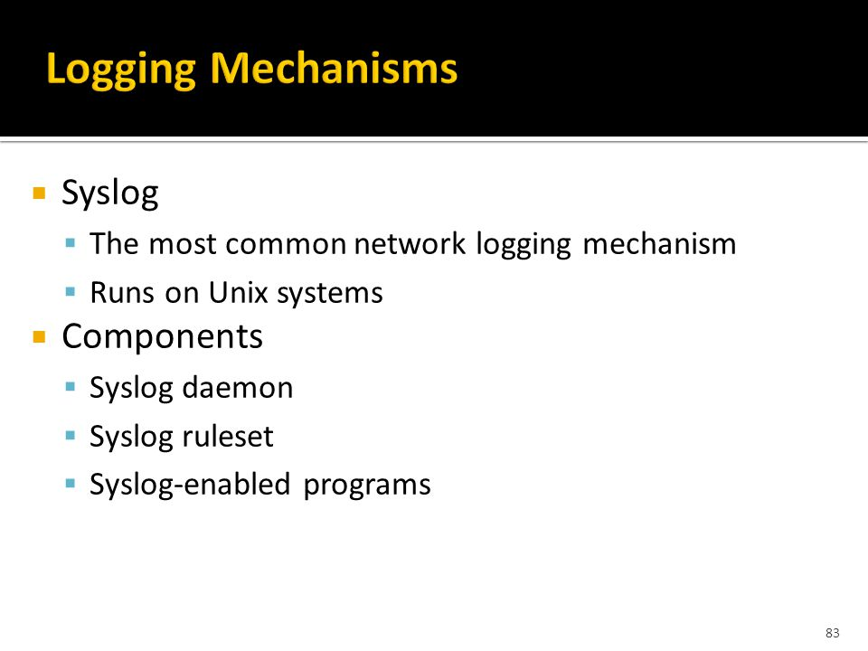 83  Syslog  The most common network logging mechanism  Runs on Unix systems  Components  Syslog daemon  Syslog ruleset  Syslog-enabled programs