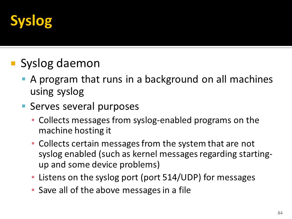 84  Syslog daemon  A program that runs in a background on all machines using syslog  Serves several purposes ▪ Collects messages from syslog-enabled programs on the machine hosting it ▪ Collects certain messages from the system that are not syslog enabled (such as kernel messages regarding starting- up and some device problems) ▪ Listens on the syslog port (port 514/UDP) for messages ▪ Save all of the above messages in a file