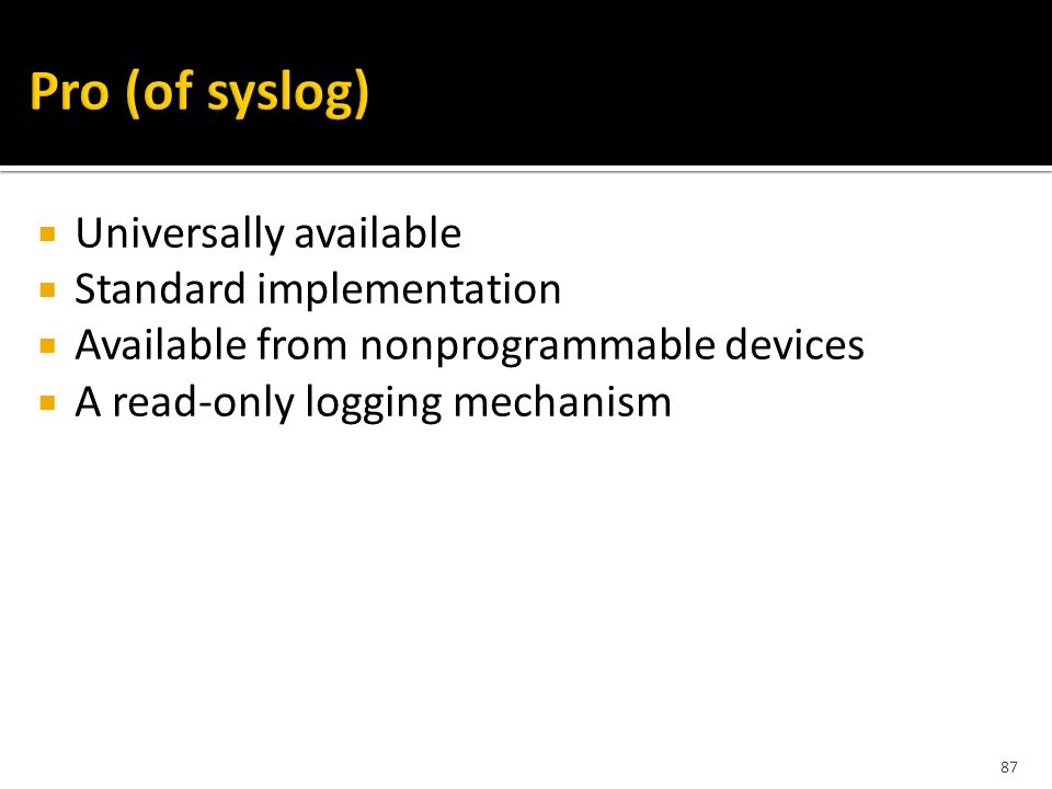 87  Universally available  Standard implementation  Available from nonprogrammable devices  A read-only logging mechanism