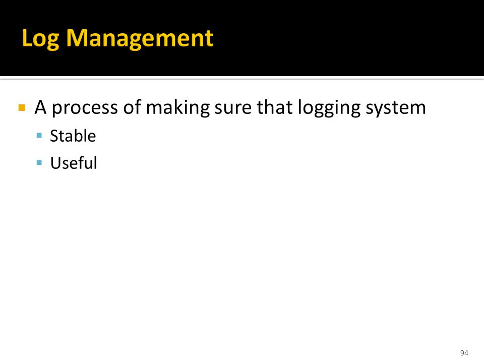 94  A process of making sure that logging system  Stable  Useful
