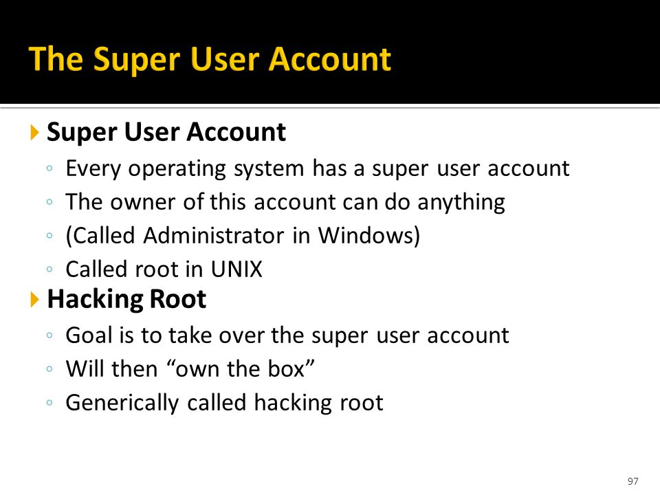 97  Super User Account ◦ Every operating system has a super user account ◦ The owner of this account can do anything ◦ (Called Administrator in Windows) ◦ Called root in UNIX  Hacking Root ◦ Goal is to take over the super user account ◦ Will then own the box ◦ Generically called hacking root
