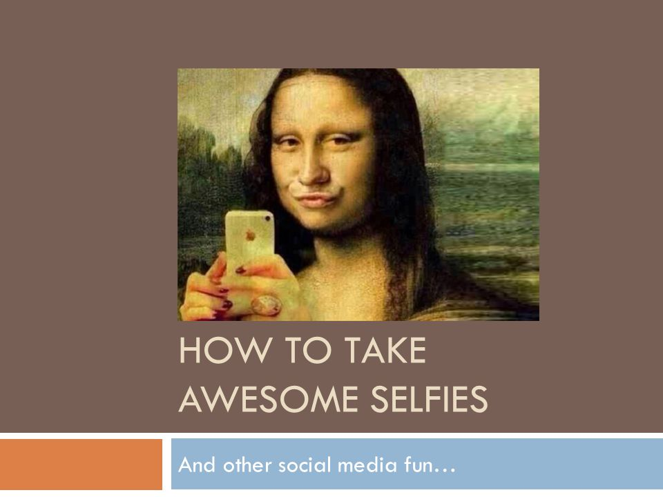 HOW TO TAKE AWESOME SELFIES And other social media fun…