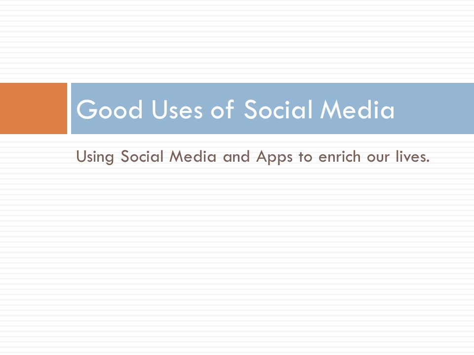 Using Social Media and Apps to enrich our lives. Good Uses of Social Media