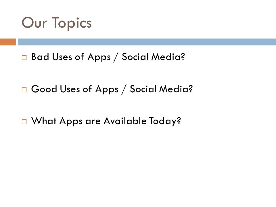 Our Topics  Bad Uses of Apps / Social Media.  Good Uses of Apps / Social Media.