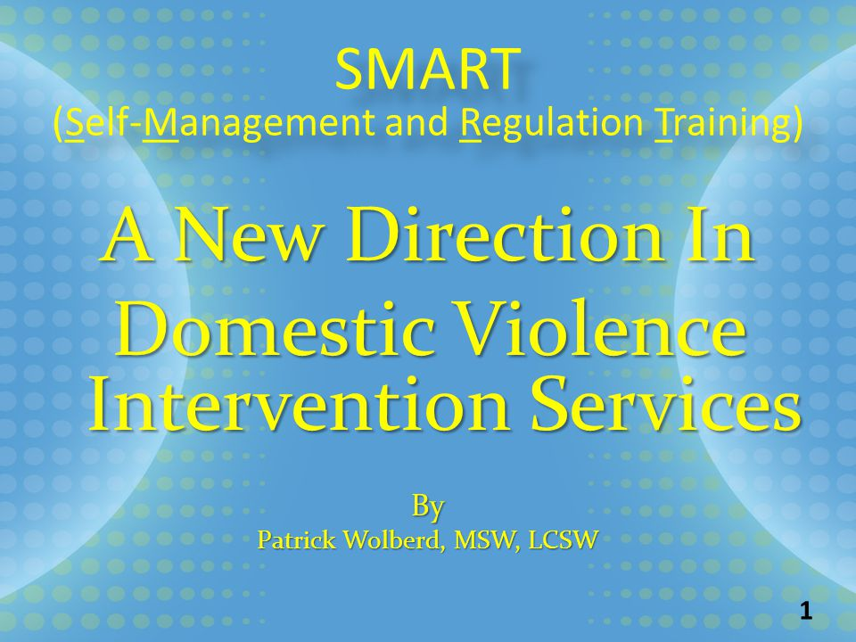 SMART (Self-Management and Regulation Training) SMART (Self-Management and Regulation Training) A New Direction In Domestic Violence Intervention Services By Patrick Wolberd, MSW, LCSW 1