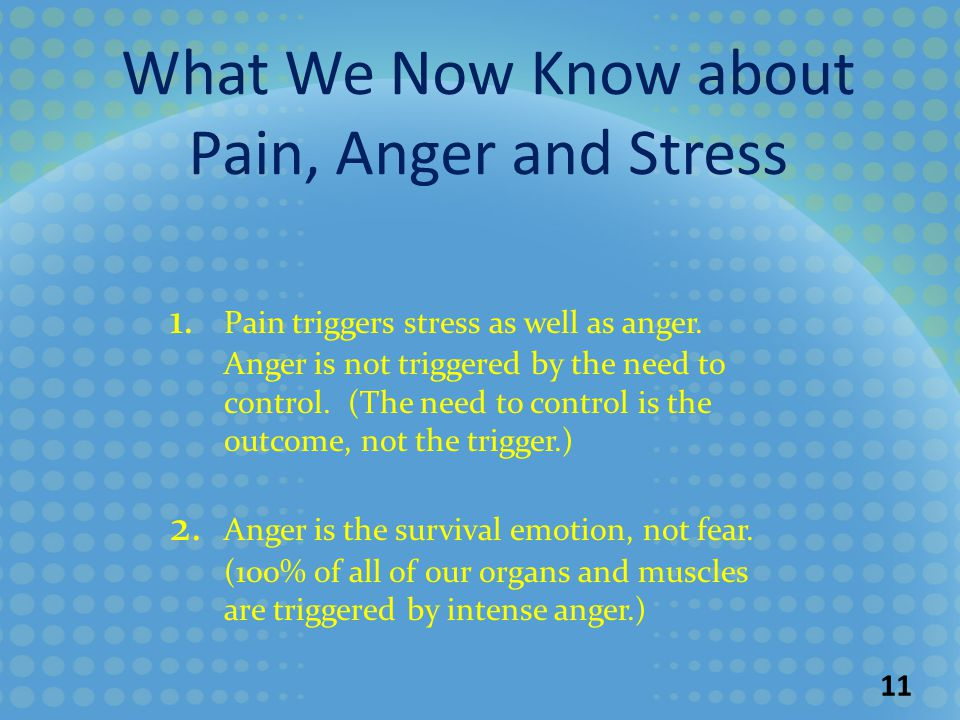 1. Pain triggers stress as well as anger. Anger is not triggered by the need to control.
