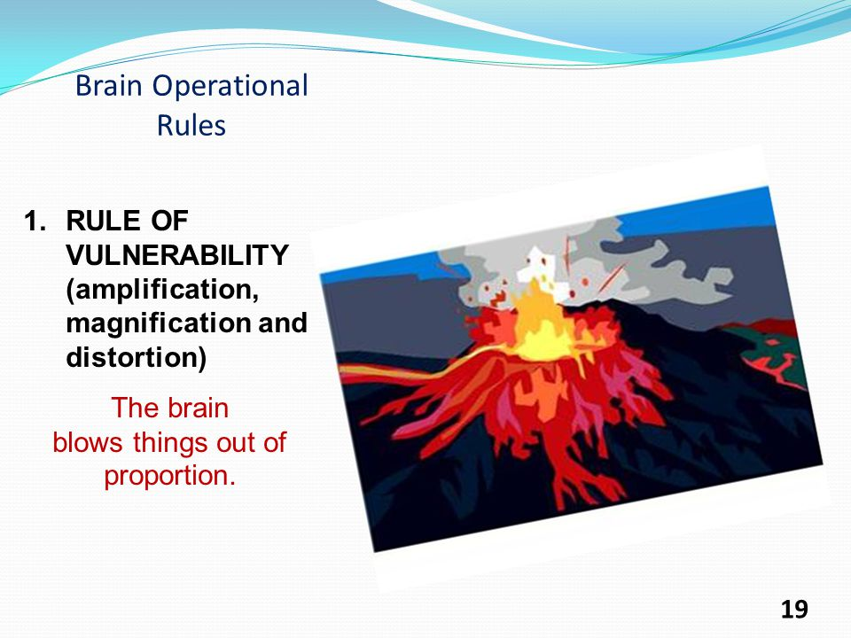 Brain Operational Rules 1.RULE OF VULNERABILITY (amplification, magnification and distortion) The brain blows things out of proportion.