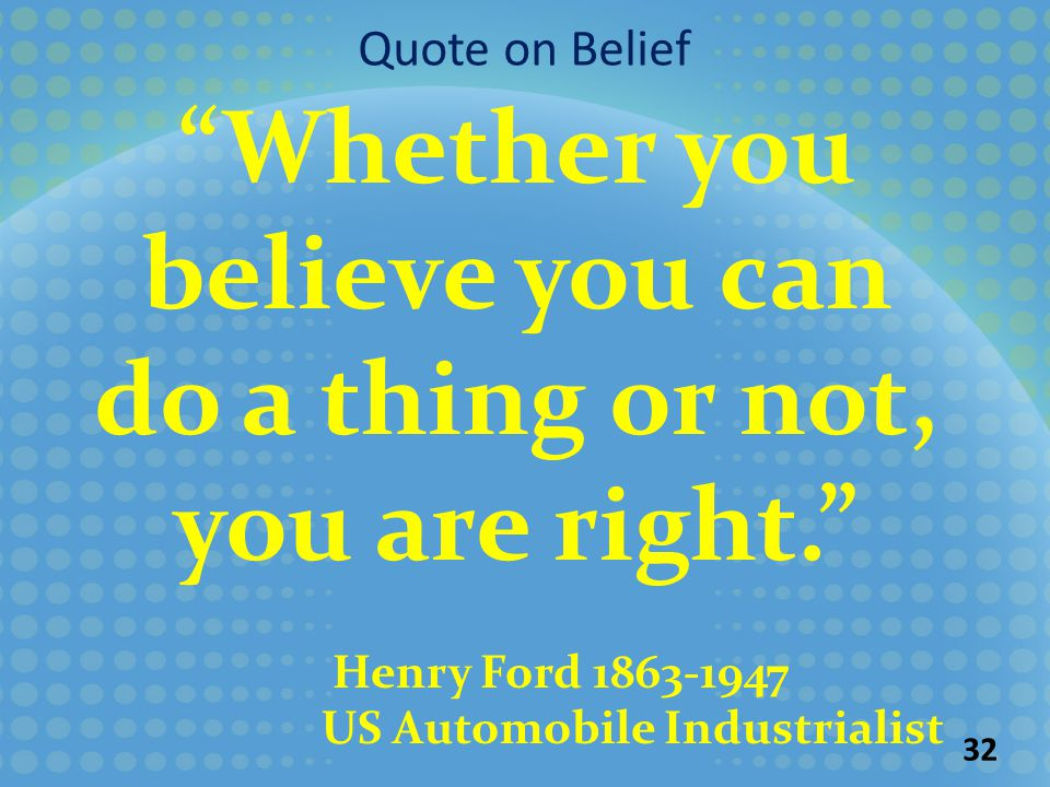 32 Whether you believe you can do a thing or not, you are right. Henry Ford 1863-1947 US Automobile Industrialist