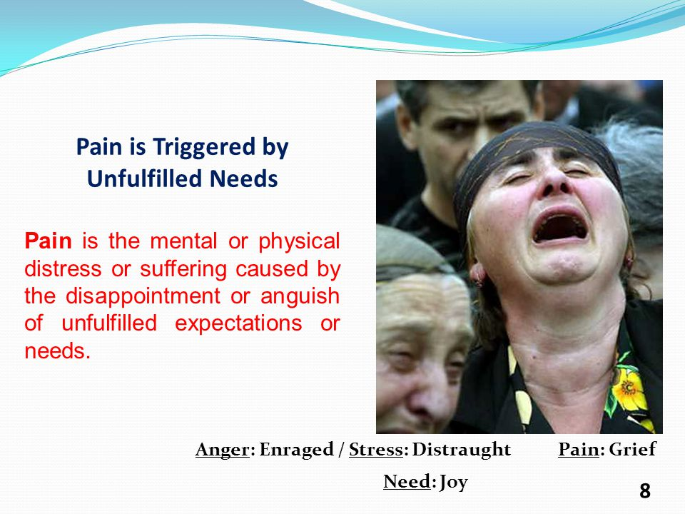 Pain is Triggered by Unfulfilled Needs Pain is the mental or physical distress or suffering caused by the disappointment or anguish of unfulfilled expectations or needs.