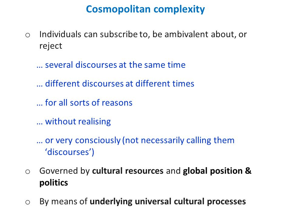 Cosmopolitan complexity o Individuals can subscribe to, be ambivalent about, or reject … several discourses at the same time … different discourses at different times … for all sorts of reasons … without realising … or very consciously (not necessarily calling them 'discourses') o Governed by cultural resources and global position & politics o By means of underlying universal cultural processes