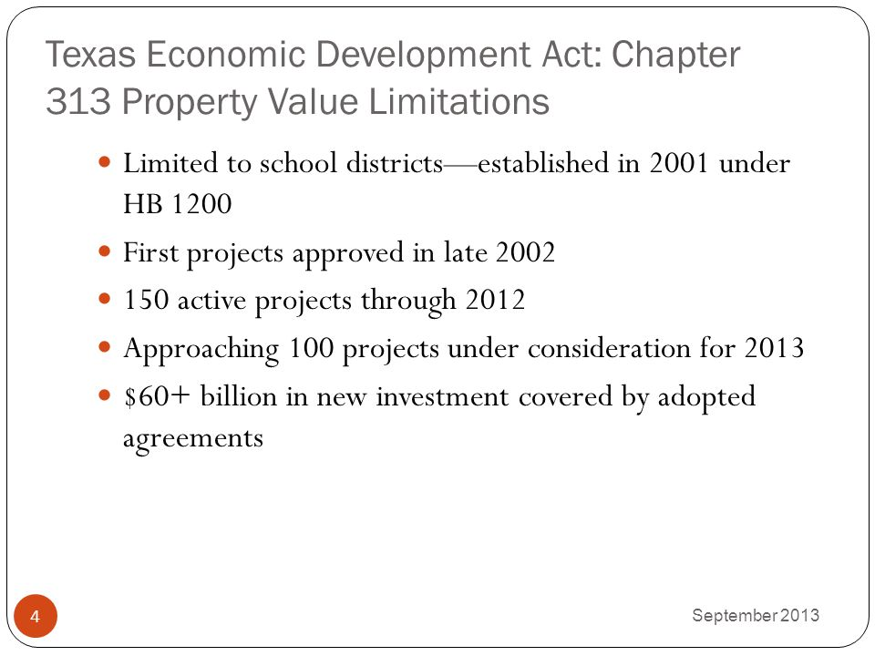Texas Economic Development Act: Chapter 313 Property Value Limitations Limited to school districts—established in 2001 under HB 1200 First projects ap